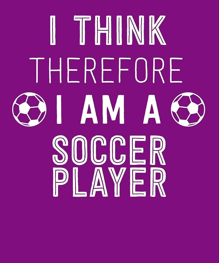 I Think Therefore I'm A Soccer Player by AlwaysAwesome