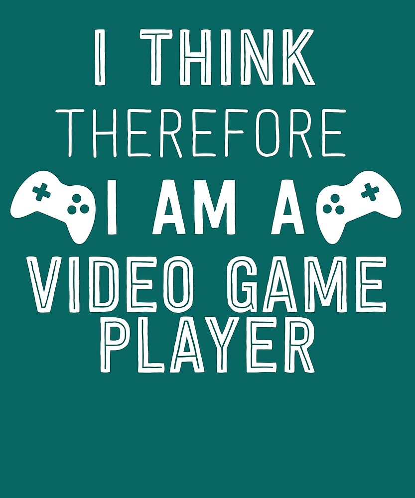 I Think Therefore I'm A Video Game Player by AlwaysAwesome