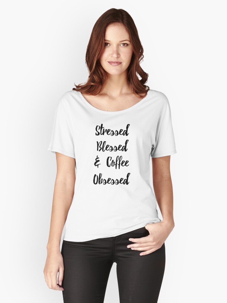 STRESSED BLESSED AND COFFEE OBSESSED CUTE SAYINGS QUOTES HAPPY Women's Relaxed Fit T-Shirt Front