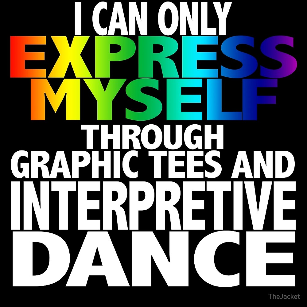 I Can Only Express Myself Through Graphic Tees and Interpretive Dance by TheJacket