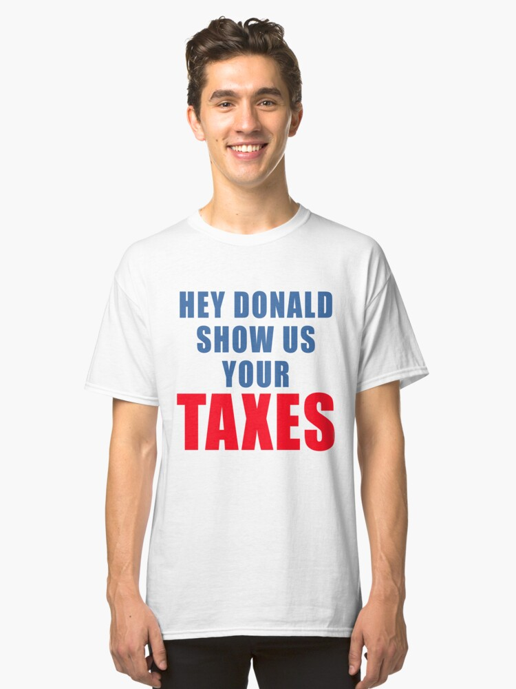 DONALD TRUMP SHOW US YOUR TAXES Classic T-Shirt Front