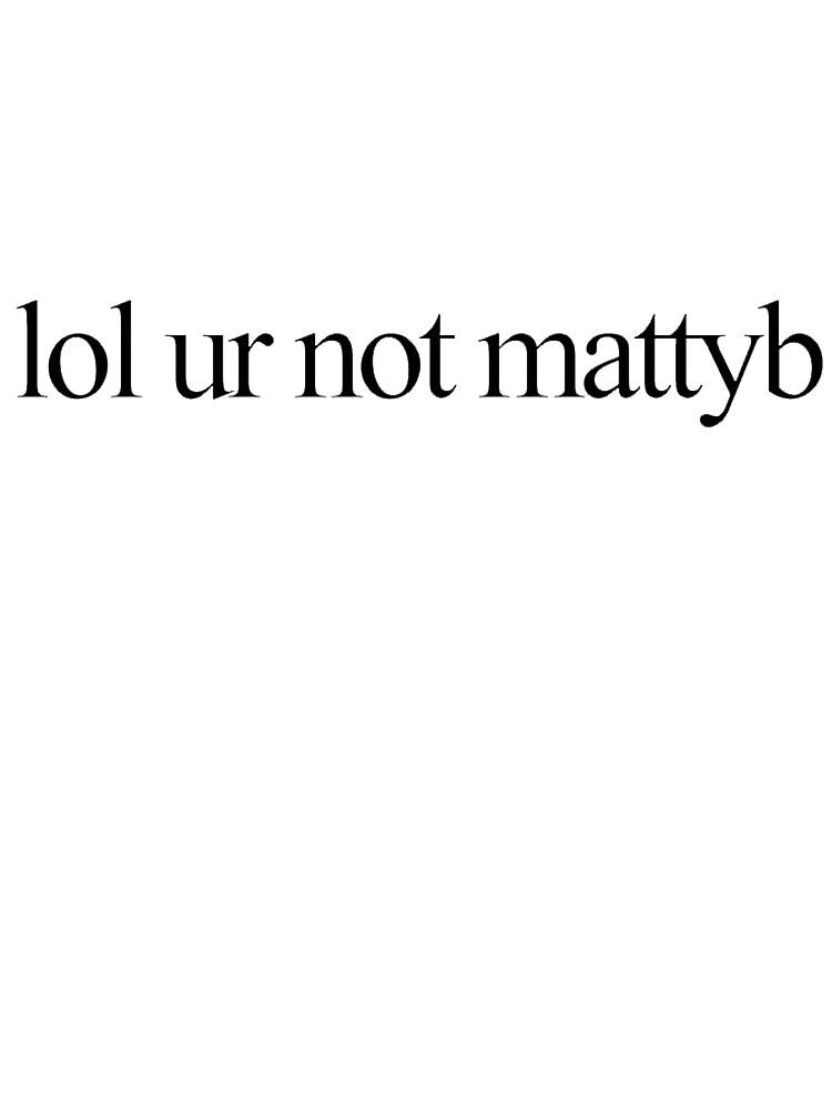 lol ur not mattyb by tiffanyword
