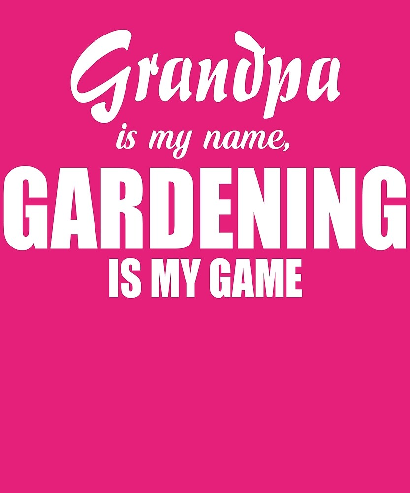 Grandpa Is My Name Gardening Is My Game  by AlwaysAwesome