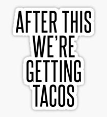 AFTER THIS WE'RE GETTING TACOS Sticker