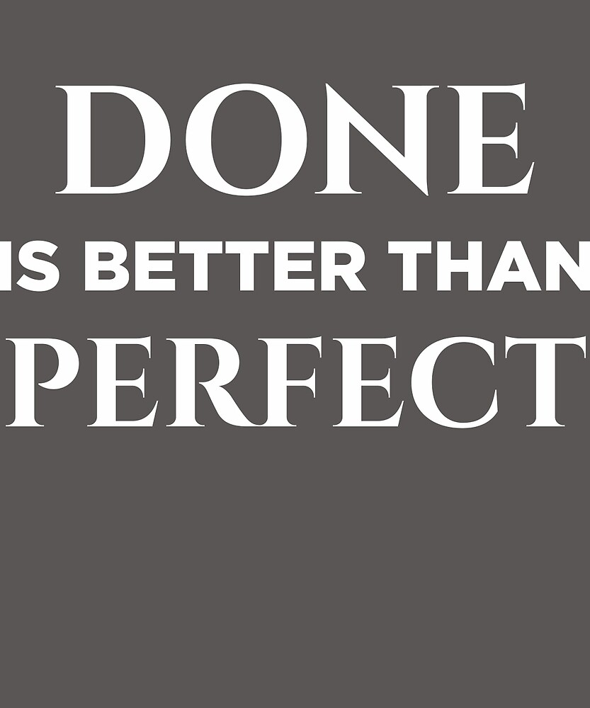 Done Is Better Than Perfect  by AlwaysAwesome