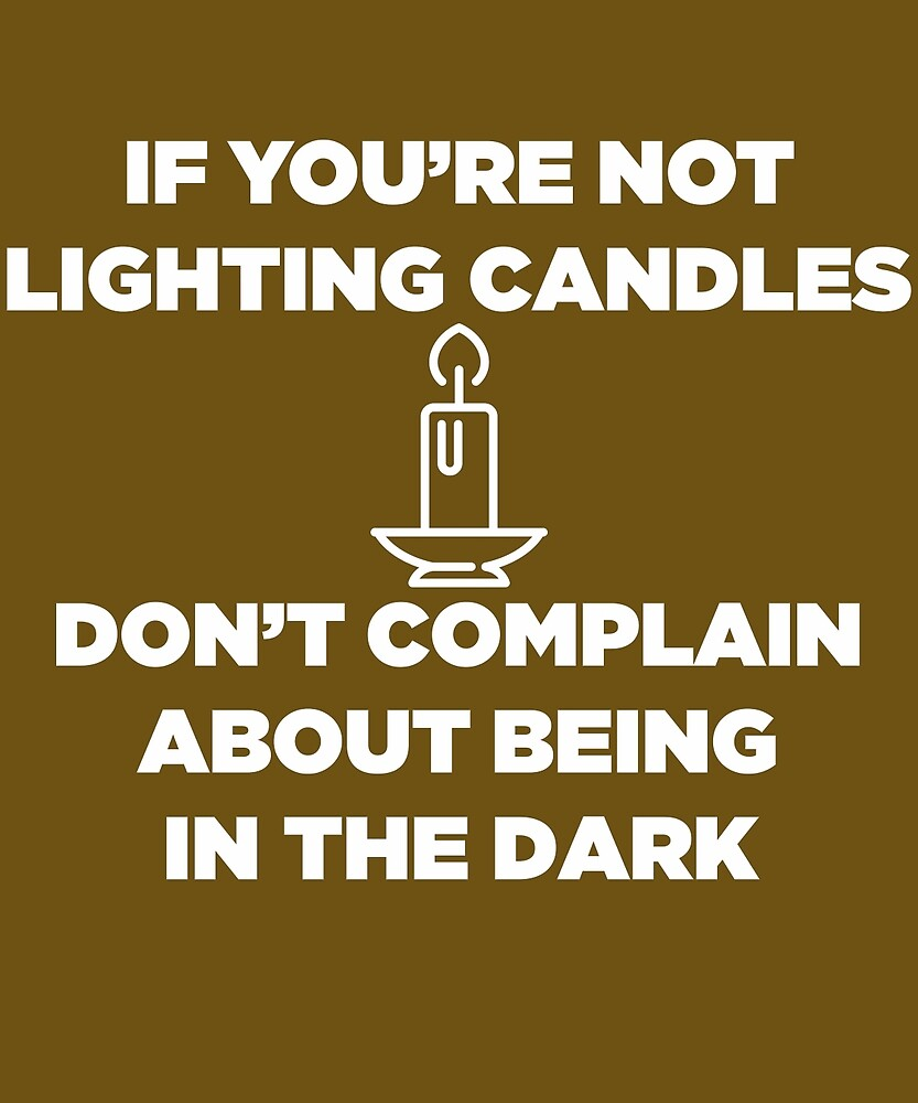 If You're Not Lighting Candles Don't Complain  by AlwaysAwesome