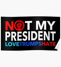 NOT MY PRESIDENT - LOVE TRUMPS HATE Poster