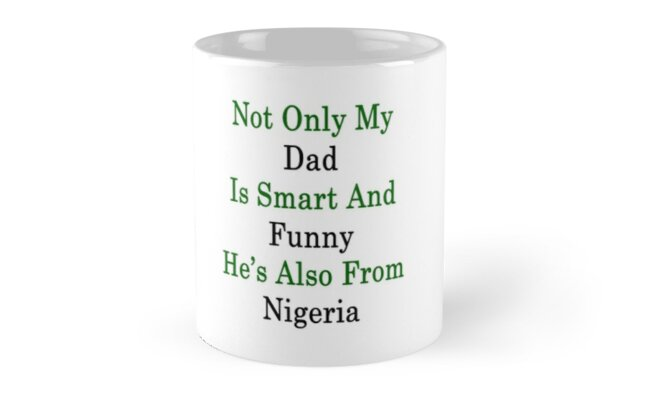 Not Only My Dad Is Smart And Funny He's Also From Nigeria  by supernova23