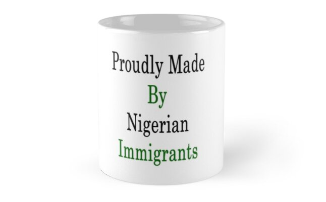 Proudly Made By Nigerian Immigrants  by supernova23