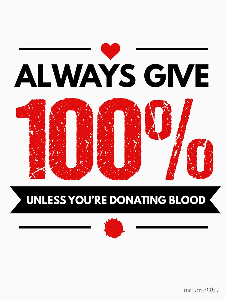 Always Give 100% Unless You're Donating Blood by mrwrn2010