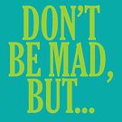 don't be mad, but... by MaritaChustak