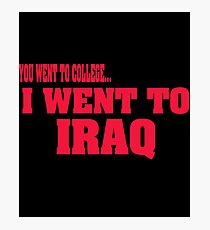 you went to college, I went to Iraq Photographic Print