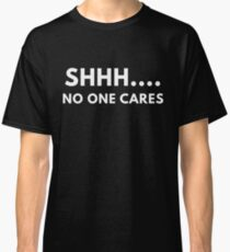 Shh... No One Cares Classic T-Shirt