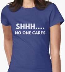 Shh... No One Cares Womens Fitted T-Shirt