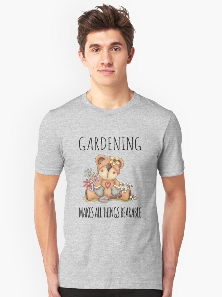 Gardening Makes All Things Bearable Unisex T-Shirt Front