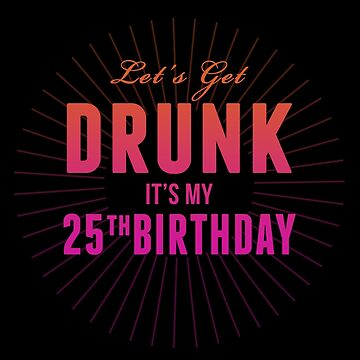 Lets Get Drunk Its My 25th Birthday by 4season