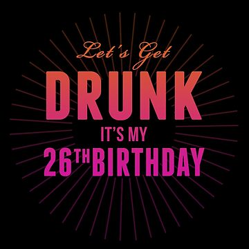 Lets Get Drunk Its My 26th Birthday by 4season