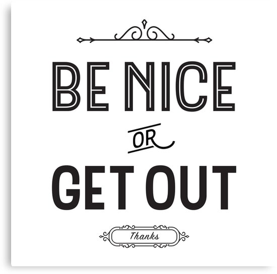 BE NICE or GET OUT! Thanks! by Kelsorian