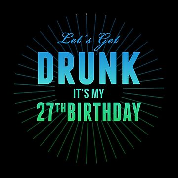 Let's Get Drunk It's My 27th Birthday by 4season