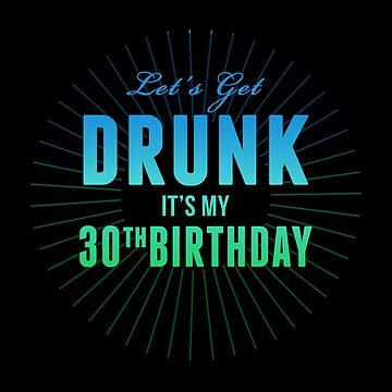 Let's Get Drunk It's My 30th Birthday by 4season