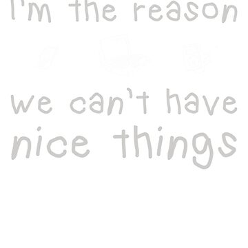 Im The Reason We Can't Have Nice Things by njsapparel