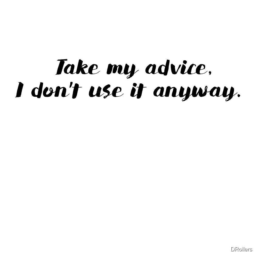 Take my advice, I don't use it anyway. by DRollers