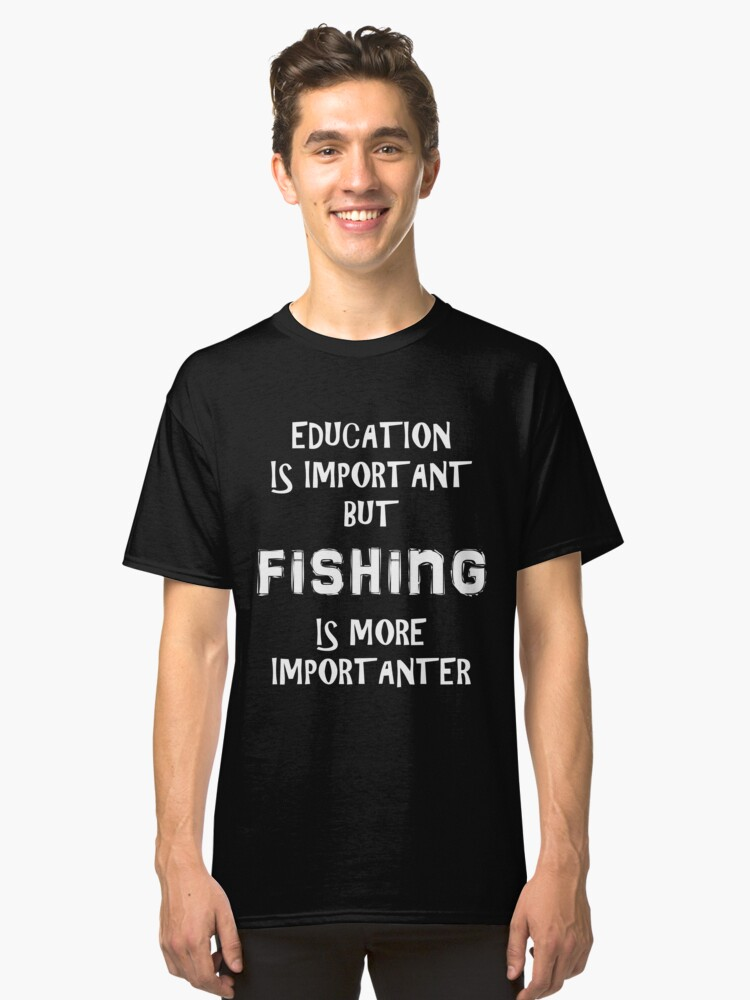 Education Is Important But Fishing Is More Importanter T-Shirt Funny Cute Gift For High School College Student Classic T-Shirt Front