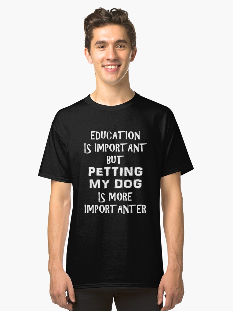 Education Is Important But Petting My Dog Is More Importanter T-Shirt Funny Cute Gift For High School College Student Animal Lover  Classic T-Shirt Front