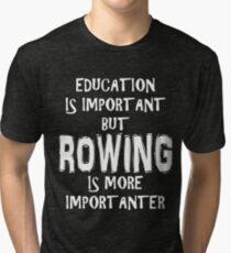 Education Is Important But Rowing Is More Importanter T-Shirt Funny Cute Gift For High School College Student Tri-blend T-Shirt