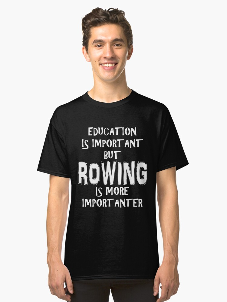 Education Is Important But Rowing Is More Importanter T-Shirt Funny Cute Gift For High School College Student Classic T-Shirt Front