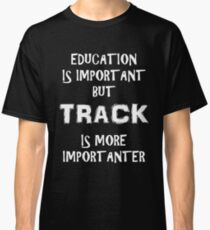 Education Is Important But Track Is More Importanter T-Shirt Funny Cute Gift For High School College Student Classic T-Shirt