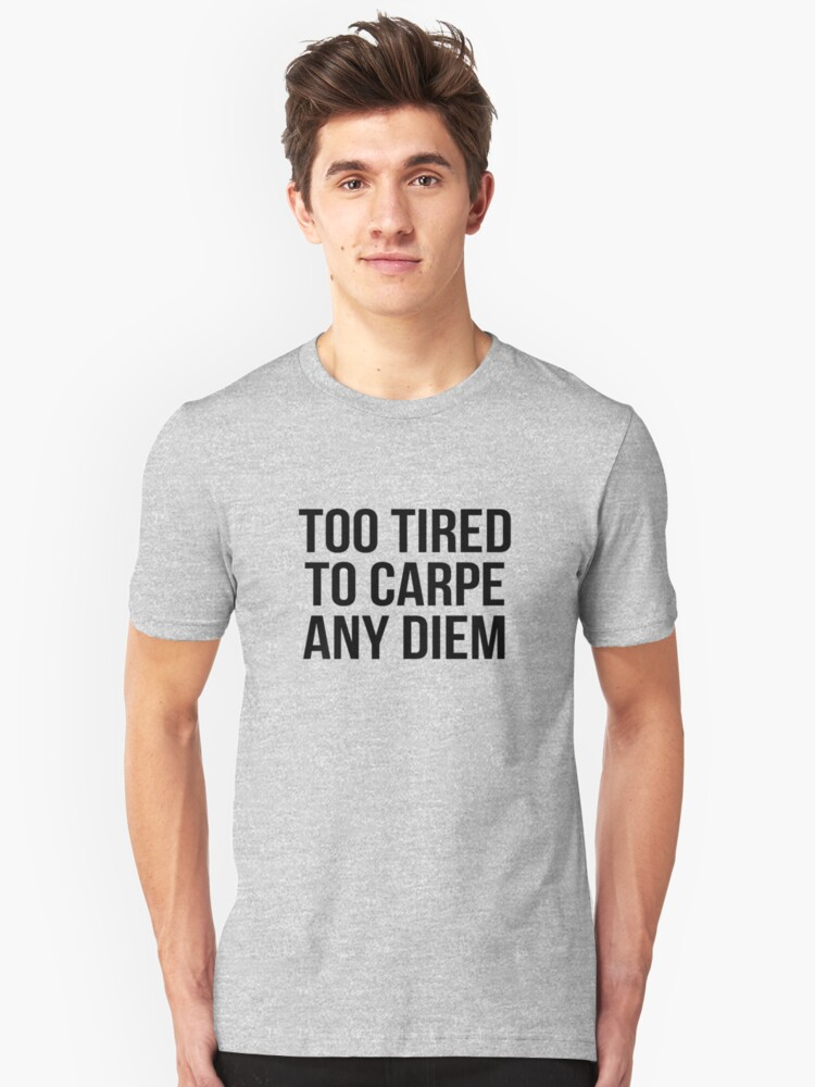 too tired to carpe any diem Unisex T-Shirt Front