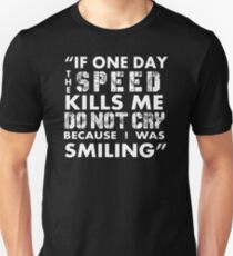 IF ONE DAY THE SPEED KILLS ME DO NOT CRY BECAUSE I WAS SMILING Unisex T-Shirt