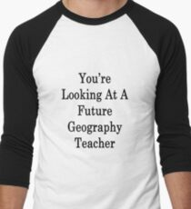 You're Looking At A Future Geography Teacher  Men's Baseball ¾ T-Shirt