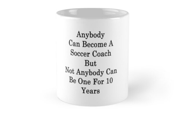 Anybody Can Become A Soccer Coach But Not Anybody Can Be One For 10 Years  by supernova23