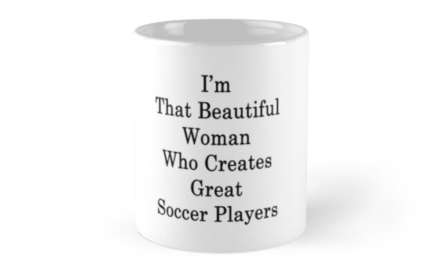 I'm That Beautiful Woman Who Creates Great Soccer Players  by supernova23