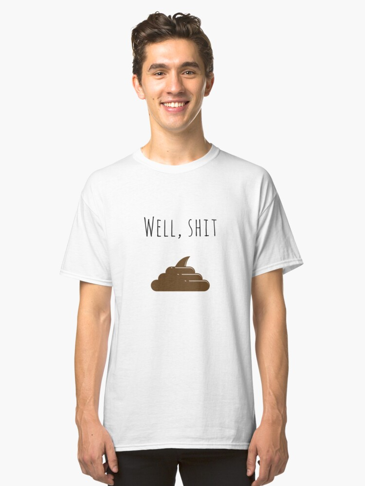 Well, shit Classic T-Shirt Front