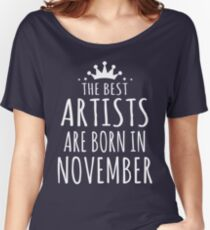 THE BEST ARTISTS ARE BORN IN NOVEMBER Women's Relaxed Fit T-Shirt