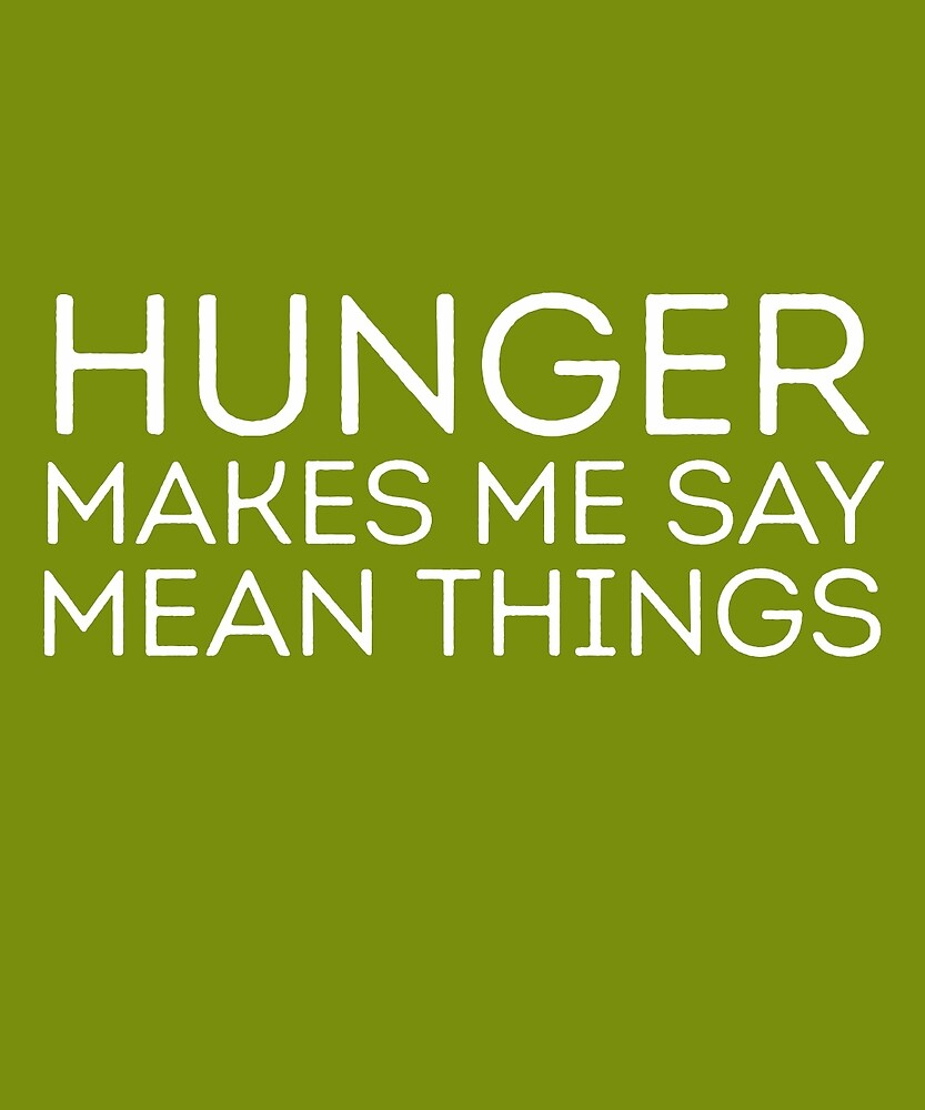 Hunger Makes Me Say Mean Things  by AlwaysAwesome