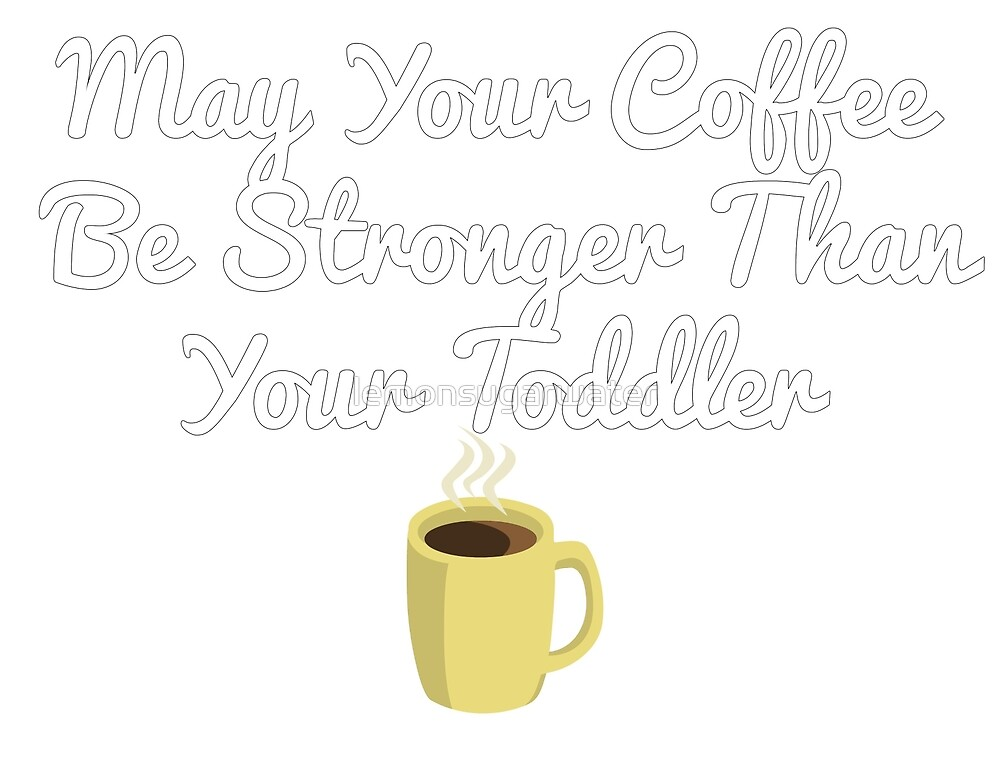 May Your Coffee Be Stronger Than Your Toddler by lemonsugarwater