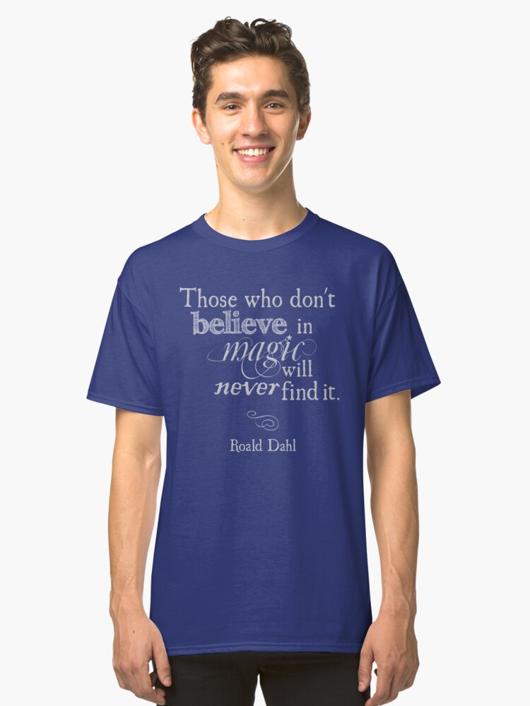 Those Who Do Not Believe in Magic Will Never Find It -Roald Dahl Classic T-Shirt Front