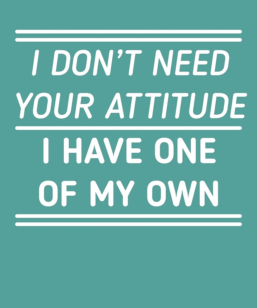 I Don't Need Your Attitude I Have My Own  by AlwaysAwesome