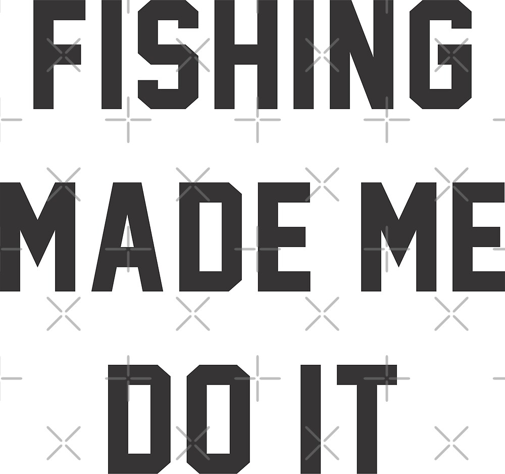 Fishing Made Me Do It Quotes by goodspy