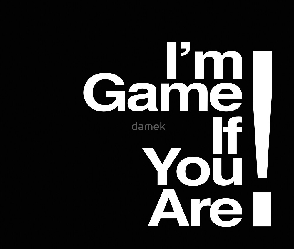 I'M GAME IF YOU ARE! by damek