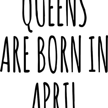 Queen are born in April T-Shirt by DianeBitting