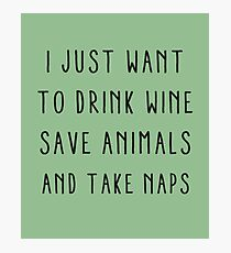 I just want to drink wine, save animals and take naps Photographic Print