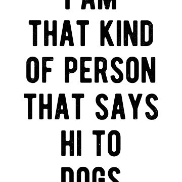I am that kind of person, that says Hi to dogs :) by MustLoveAnimals