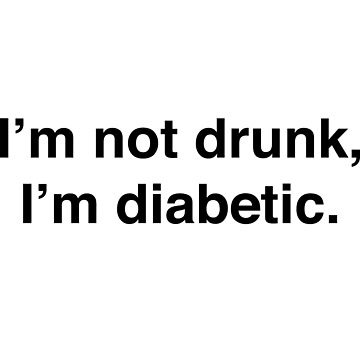 I'm not drunk I'm diabetic by causes