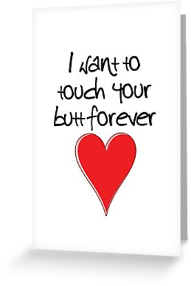 I Want to Touch Your Butt Forever - Valentines Design, Typography and Heart by fotografix
