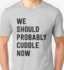 We should probably cuddle now Unisex T-Shirt